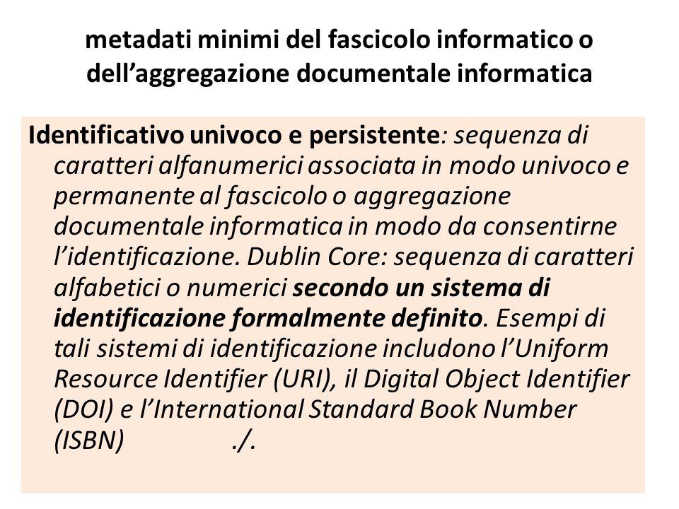 metadati minimi del fascicolo informatico o dell'aggregazione documentale informatica Identificativo univoco e persistente: sequenza di caratteri alfa