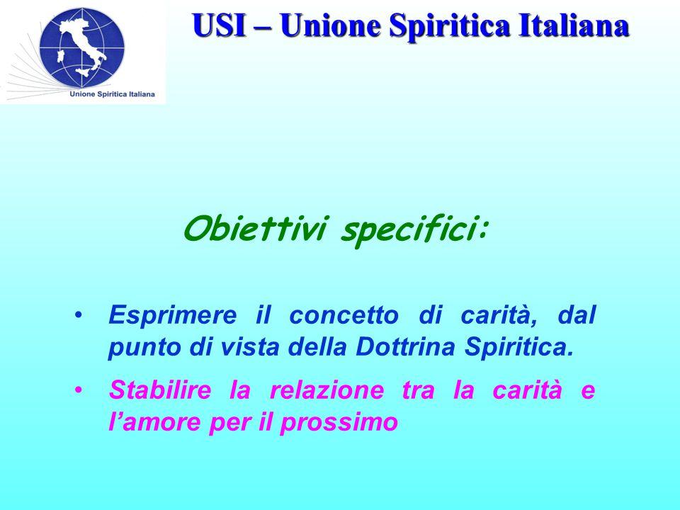 USI – Unione Spiritica Italiana Obiettivi specifici: Esprimere il concetto di carità, dal punto di vista della Dottrina Spiritica. Stabilire la relazi