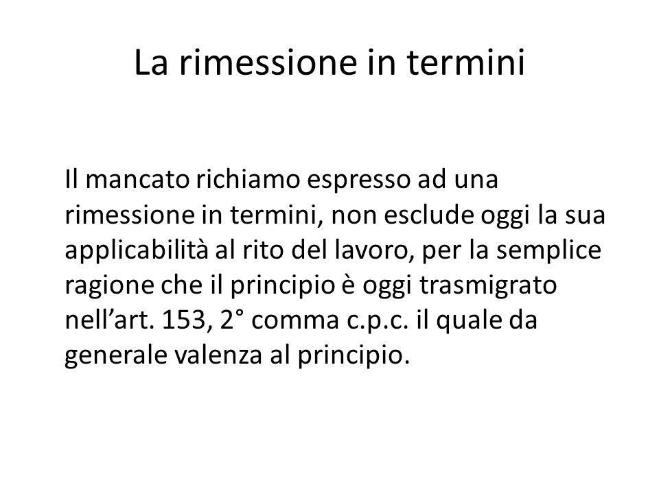 La rimessione in termini Il mancato richiamo espresso ad una rimessione in termini, non esclude oggi la sua applicabilità al rito del lavoro, per la semplice ragione che il principio è oggi trasmigrato nell'art.