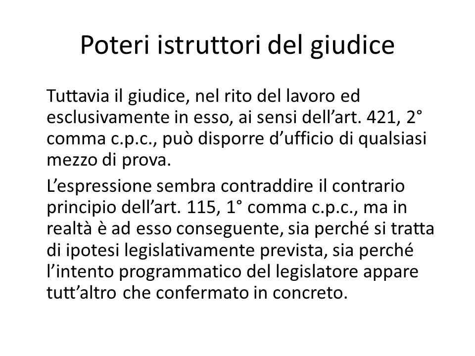 Poteri istruttori del giudice Tuttavia il giudice, nel rito del lavoro ed esclusivamente in esso, ai sensi dell'art. 421, 2° comma c.p.c., può disporr