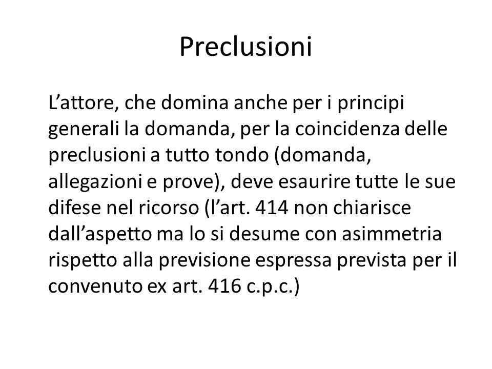 Preclusioni L'attore, che domina anche per i principi generali la domanda, per la coincidenza delle preclusioni a tutto tondo (domanda, allegazioni e prove), deve esaurire tutte le sue difese nel ricorso (l'art.