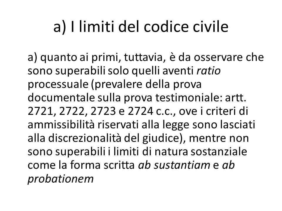 a) I limiti del codice civile a) quanto ai primi, tuttavia, è da osservare che sono superabili solo quelli aventi ratio processuale (prevalere della prova documentale sulla prova testimoniale: artt.