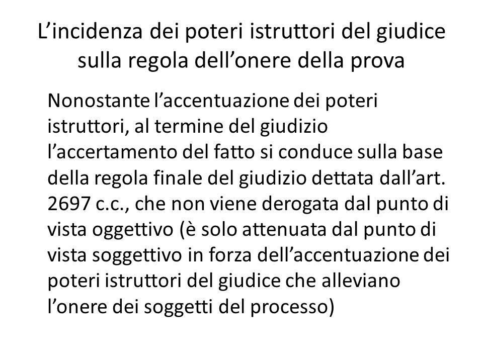 L'incidenza dei poteri istruttori del giudice sulla regola dell'onere della prova Nonostante l'accentuazione dei poteri istruttori, al termine del giudizio l'accertamento del fatto si conduce sulla base della regola finale del giudizio dettata dall'art.