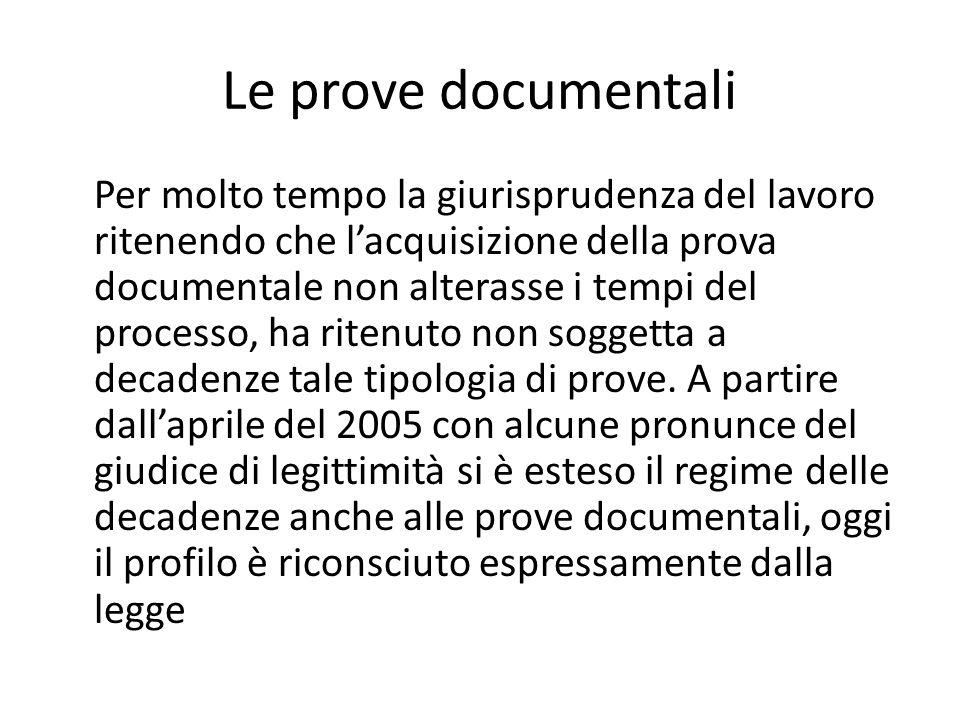 Le prove documentali Per molto tempo la giurisprudenza del lavoro ritenendo che l'acquisizione della prova documentale non alterasse i tempi del processo, ha ritenuto non soggetta a decadenze tale tipologia di prove.