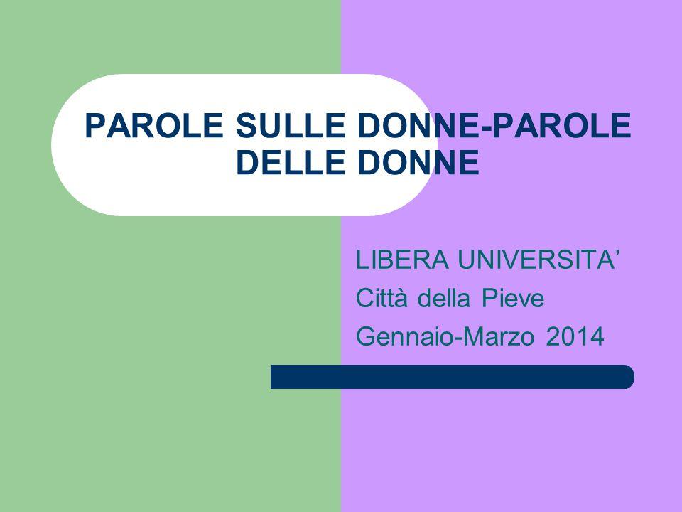 PAROLE SULLE DONNE-PAROLE DELLE DONNE LIBERA UNIVERSITA' Città della Pieve Gennaio-Marzo 2014
