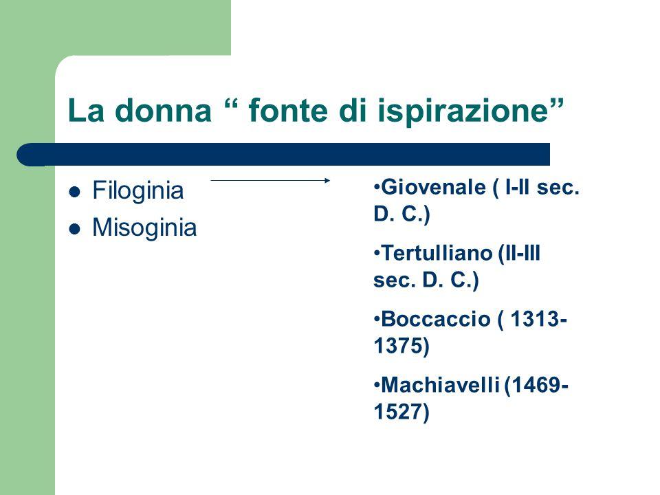 """La donna """" fonte di ispirazione"""" Filoginia Misoginia Giovenale ( I-II sec. D. C.) Tertulliano (II-III sec. D. C.) Boccaccio ( 1313- 1375) Machiavelli"""
