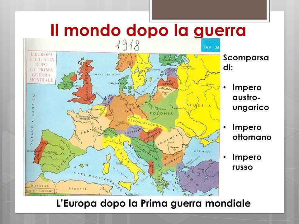 Il mondo dopo la guerra L'Europa dopo la Prima guerra mondiale Scomparsa di: Impero austro- ungarico Impero ottomano Impero russo