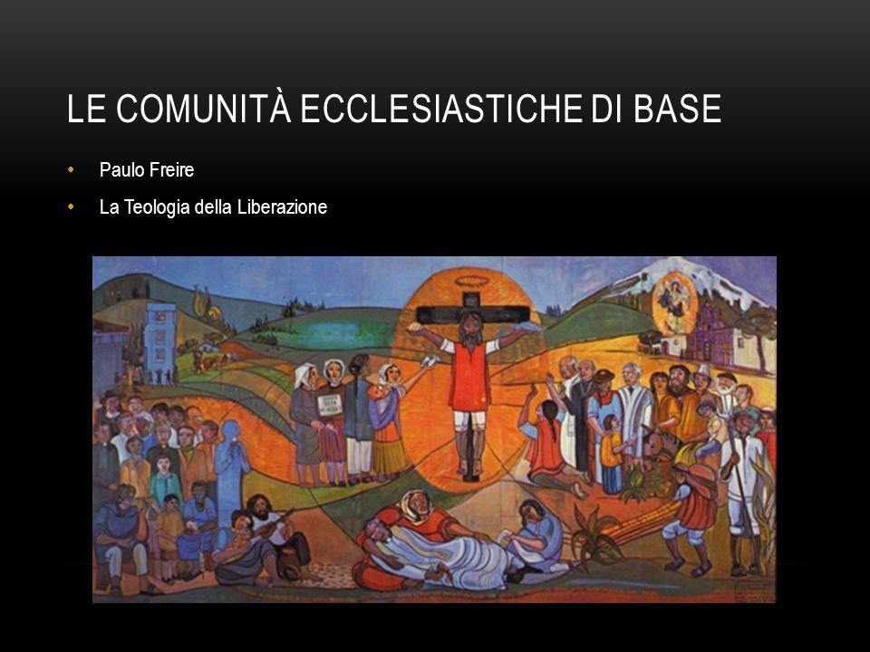 LE COMUNITÀ ECCLESIASTICHE DI BASE Paulo Freire La Teologia della Liberazione