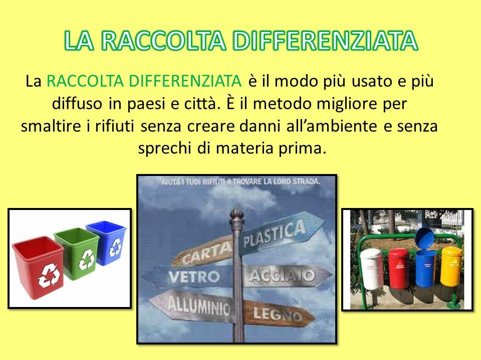 La RACCOLTA DIFFERENZIATA è il modo più usato e più diffuso in paesi e città. È il metodo migliore per smaltire i rifiuti senza creare danni all'ambie