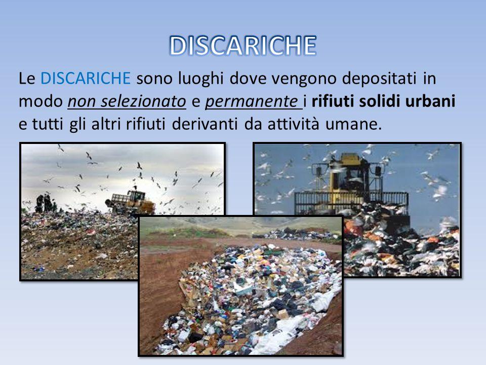 Le DISCARICHE sono luoghi dove vengono depositati in modo non selezionato e permanente i rifiuti solidi urbani e tutti gli altri rifiuti derivanti da