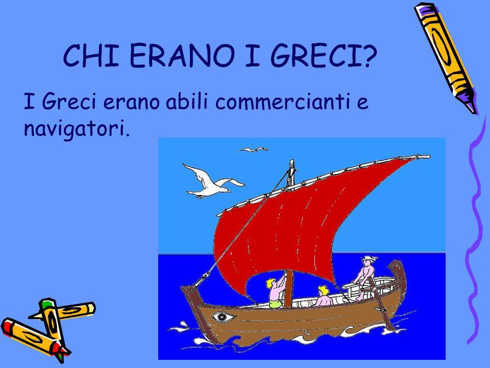 CHI ERANO I GRECI? I Greci erano abili commercianti e navigatori.