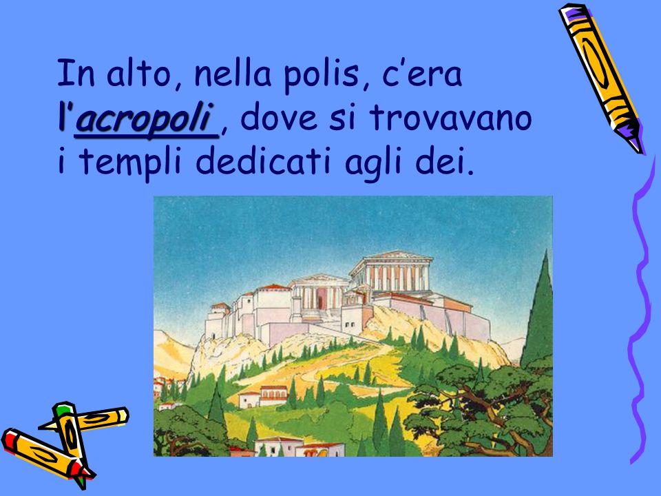 l'acropoli In alto, nella polis, c'era l'acropoli, dove si trovavano i templi dedicati agli dei.