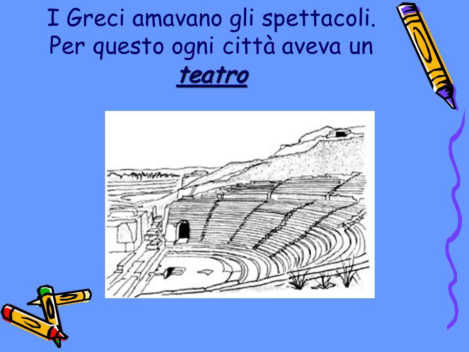 teatro I Greci amavano gli spettacoli. Per questo ogni città aveva un teatro