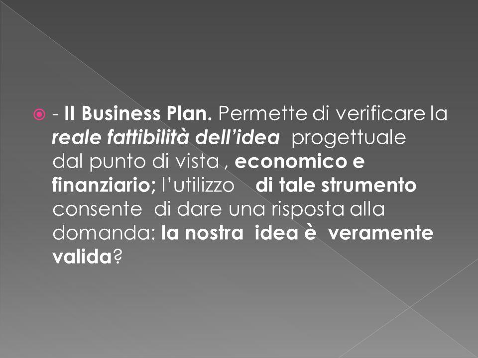  - II Business Plan, Rappresenta un biglietto da visita, indispensabile, per presentare l'idea imprenditoriale in ambito culturale ai potenziali finanziatori (sempre di più oggi Ie banche e in generale, gli enti finanziatori basano Ie loro decisioni di finanziamento sulla lettura di questo documento ).