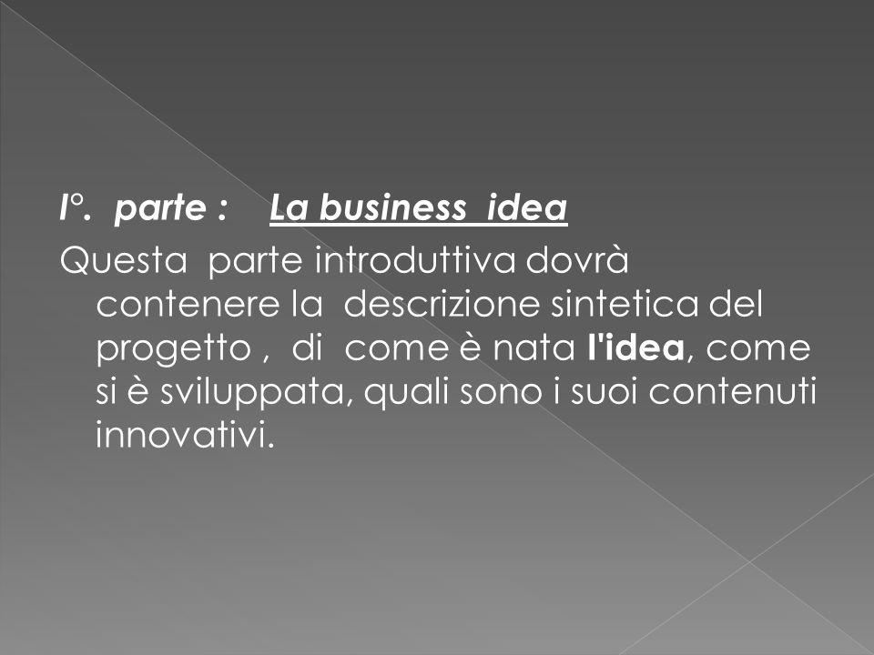 I°. parte : La business idea Questa parte introduttiva dovrà contenere la descrizione sintetica del progetto, di come è nata I'idea, come si è svilupp