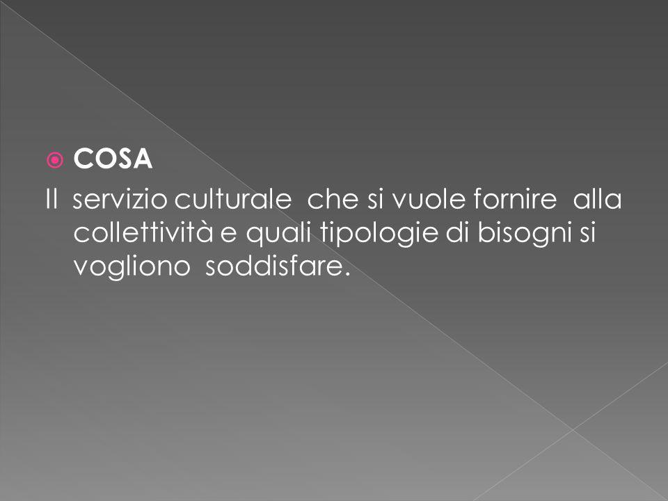  COSA Il servizio culturale che si vuole fornire alla collettività e quali tipologie di bisogni si vogliono soddisfare.