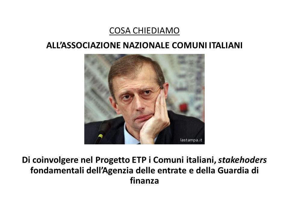 COSA CHIEDIAMO ALL'ASSOCIAZIONE NAZIONALE COMUNI ITALIANI Di coinvolgere nel Progetto ETP i Comuni italiani, stakehoders fondamentali dell'Agenzia delle entrate e della Guardia di finanza