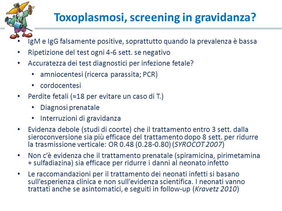 Toxoplasmosi, screening in gravidanza? IgM e IgG falsamente positive, soprattutto quando la prevalenza è bassa Ripetizione del test ogni 4-6 sett. se