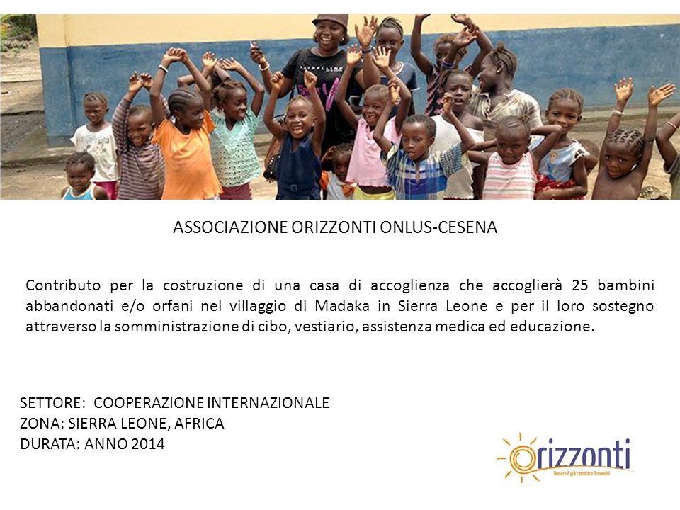 ASSOCIAZIONE ORIZZONTI ONLUS-CESENA Contributo per la costruzione di una casa di accoglienza che accoglierà 25 bambini abbandonati e/o orfani nel villaggio di Madaka in Sierra Leone e per il loro sostegno attraverso la somministrazione di cibo, vestiario, assistenza medica ed educazione.