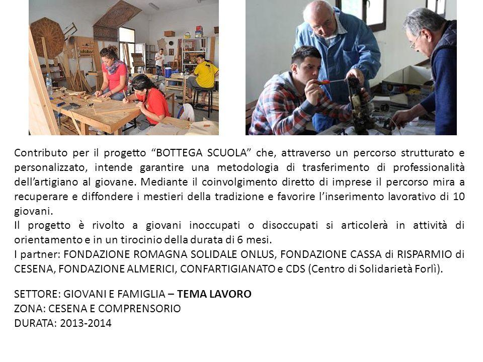 """SETTORE: GIOVANI E FAMIGLIA – TEMA LAVORO ZONA: CESENA E COMPRENSORIO DURATA: 2013-2014 Contributo per il progetto """"BOTTEGA SCUOLA"""" che, attraverso un"""