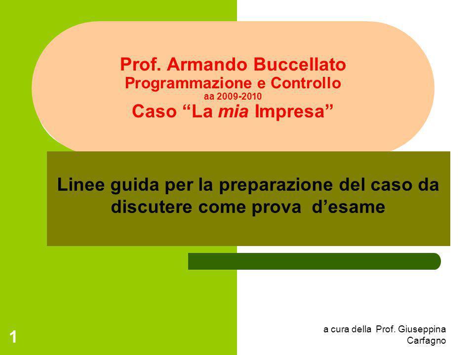 """a cura della Prof. Giuseppina Carfagno 1 Prof. Armando Buccellato Programmazione e Controllo aa 2009-2010 Caso """"La mia Impresa"""" Linee guida per la pre"""