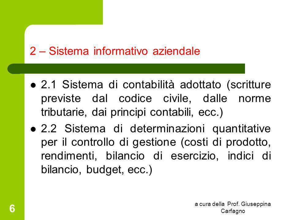 a cura della Prof. Giuseppina Carfagno 6 2 – Sistema informativo aziendale 2.1 Sistema di contabilità adottato (scritture previste dal codice civile,