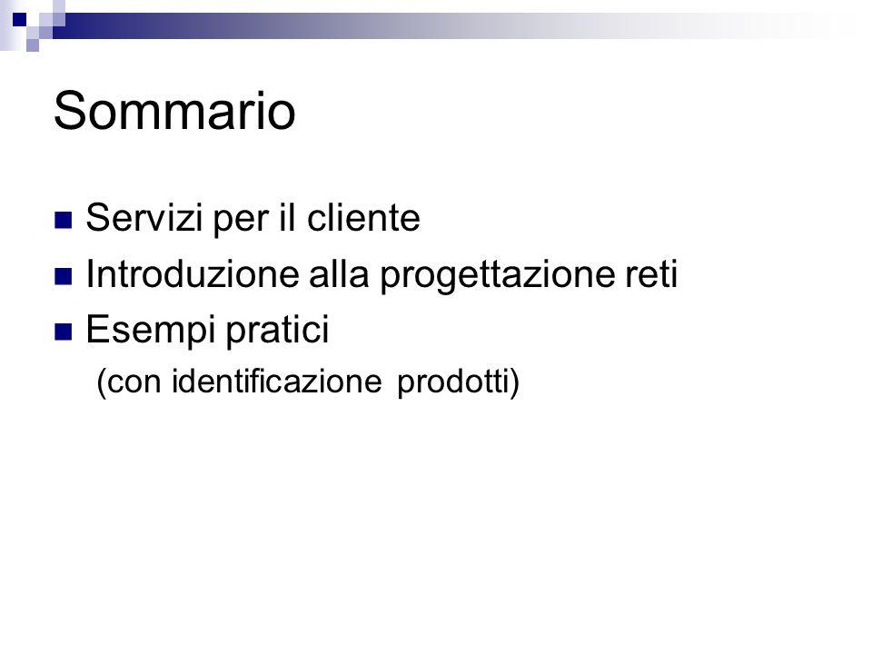 Sommario Servizi per il cliente Introduzione alla progettazione reti Esempi pratici (con identificazione prodotti)