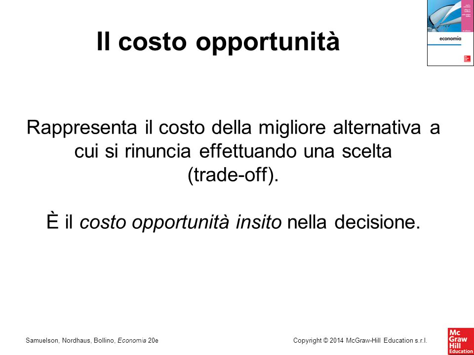 Samuelson, Nordhaus, Bollino, Economia 20eCopyright © 2014 McGraw-Hill Education s.r.l. Il costo opportunità Rappresenta il costo della migliore alter