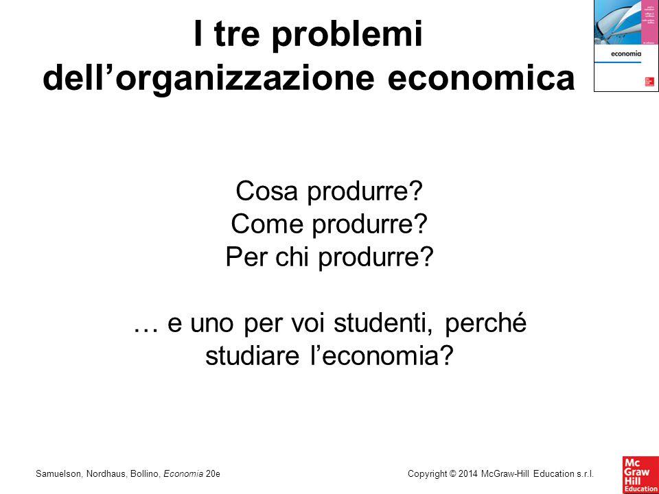 Samuelson, Nordhaus, Bollino, Economia 20eCopyright © 2014 McGraw-Hill Education s.r.l. I tre problemi dell'organizzazione economica Cosa produrre? Co
