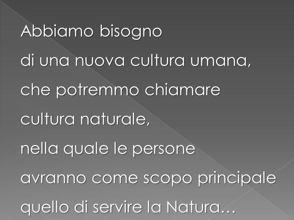 Abbiamo bisogno di una nuova cultura umana, che potremmo chiamare cultura naturale, nella quale le persone avranno come scopo principale quello di servire la Natura…