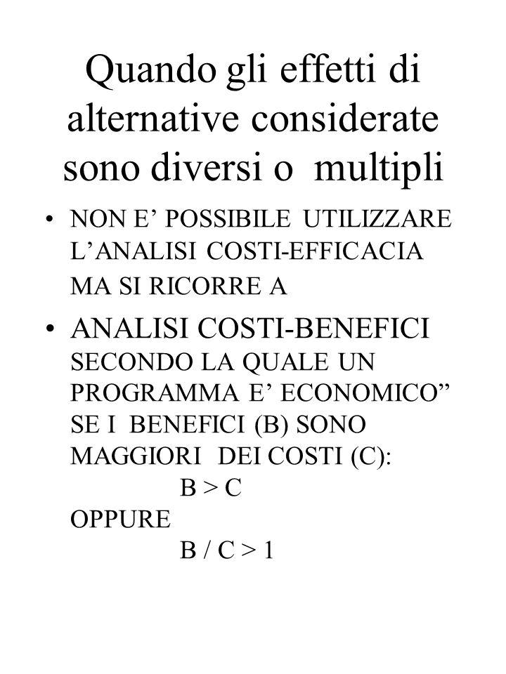 Quando gli effetti di alternative considerate sono diversi o multipli NON E' POSSIBILE UTILIZZARE L'ANALISI COSTI-EFFICACIA MA SI RICORRE A ANALISI COSTI-BENEFICI SECONDO LA QUALE UN PROGRAMMA E' ECONOMICO SE I BENEFICI (B) SONO MAGGIORI DEI COSTI (C): B > C OPPURE B / C > 1