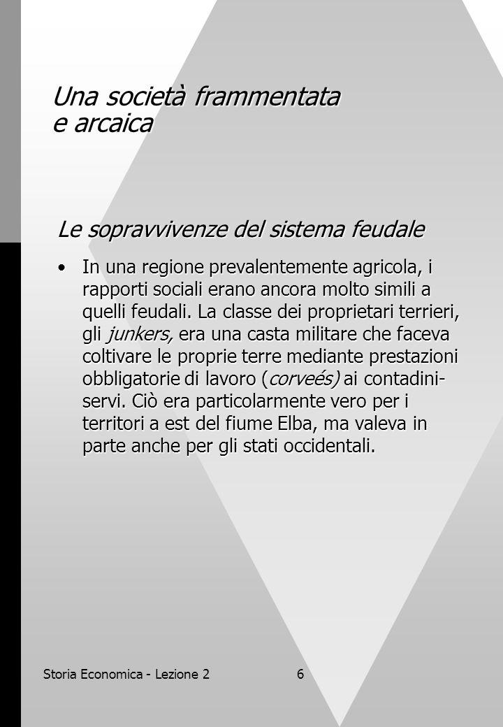 Storia Economica - Lezione 26 Una società frammentata e arcaica Le sopravvivenze del sistema feudale In una regione prevalentemente agricola, i rapporti sociali erano ancora molto simili a quelli feudali.