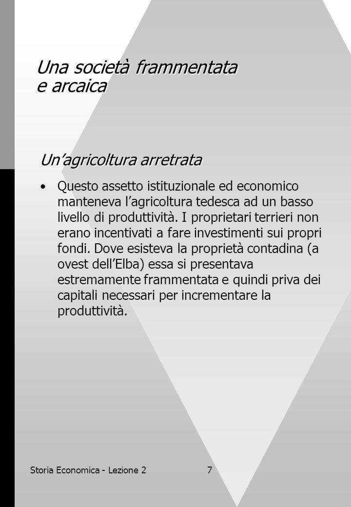 Storia Economica - Lezione 27 Una società frammentata e arcaica Un'agricoltura arretrata Questo assetto istituzionale ed economico manteneva l'agricoltura tedesca ad un basso livello di produttività.