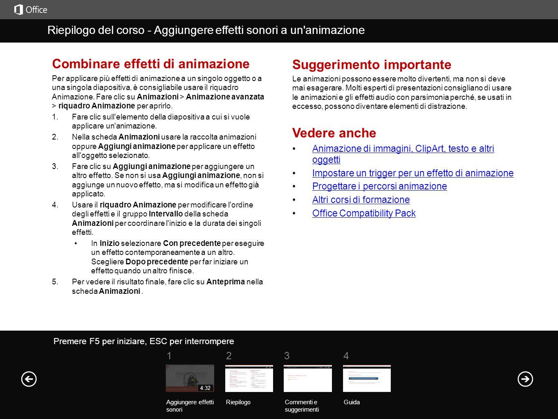 Guida Riepilogo del corso Premere F5 per iniziare, ESC per interrompere Riepilogo del corso - Aggiungere effetti sonori a un animazione RiepilogoCommenti e suggerimenti Guida 1234 Aggiungere effetti sonori 4:32 Combinare effetti di animazione Per applicare più effetti di animazione a un singolo oggetto o a una singola diapositiva, è consigliabile usare il riquadro Animazione.