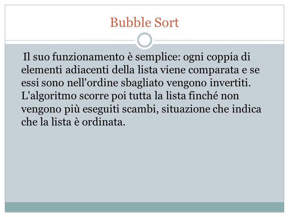 Bubble Sort Il suo funzionamento è semplice: ogni coppia di elementi adiacenti della lista viene comparata e se essi sono nell'ordine sbagliato vengon