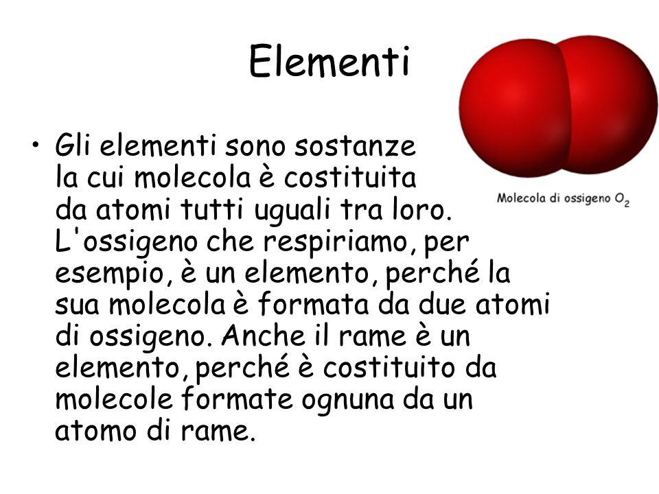 Elementi Gli elementi sono sostanze la cui molecola è costituita da atomi tutti uguali tra loro. L'ossigeno che respiriamo, per esempio, è un elemento
