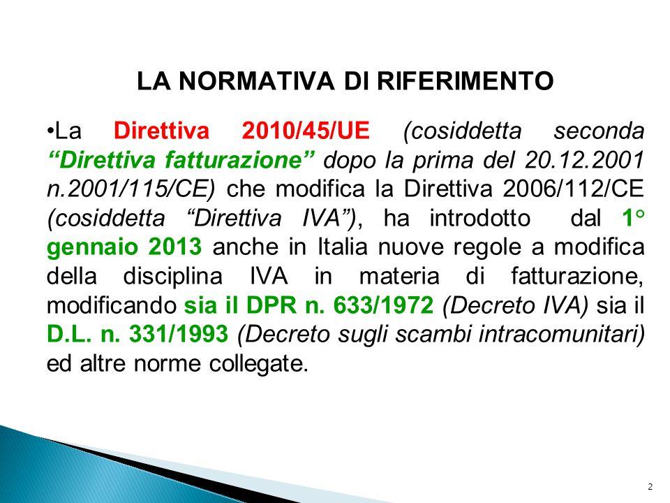 3 LA NORMATIVA DI RIFERIMENTO La Direttiva 2010/45/UE (cosiddetta seconda Direttiva fatturazione dopo la prima del 20.12.2001 n.2001/115/CE) che modifica la Direttiva 2006/112/CE (cosiddetta Direttiva IVA ), ha introdotto dal 1° gennaio 2013 anche in Italia nuove regole a modifica della disciplina IVA in materia di fatturazione, modificando sia il DPR n.