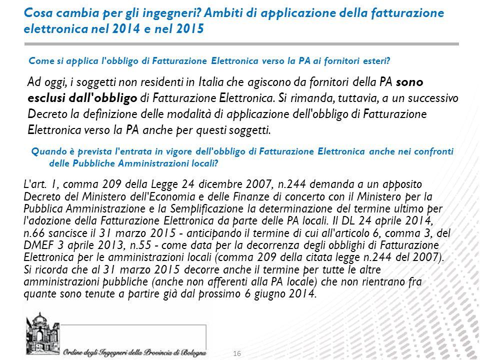 16 Cosa cambia per gli ingegneri? Ambiti di applicazione della fatturazione elettronica nel 2014 e nel 2015 Ad oggi, i soggetti non residenti in Itali