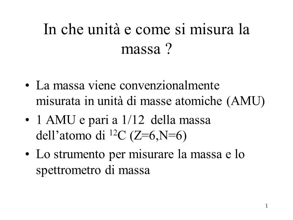 1 In che unità e come si misura la massa ? La massa viene convenzionalmente misurata in unità di masse atomiche (AMU) 1 AMU e pari a 1/12 della massa