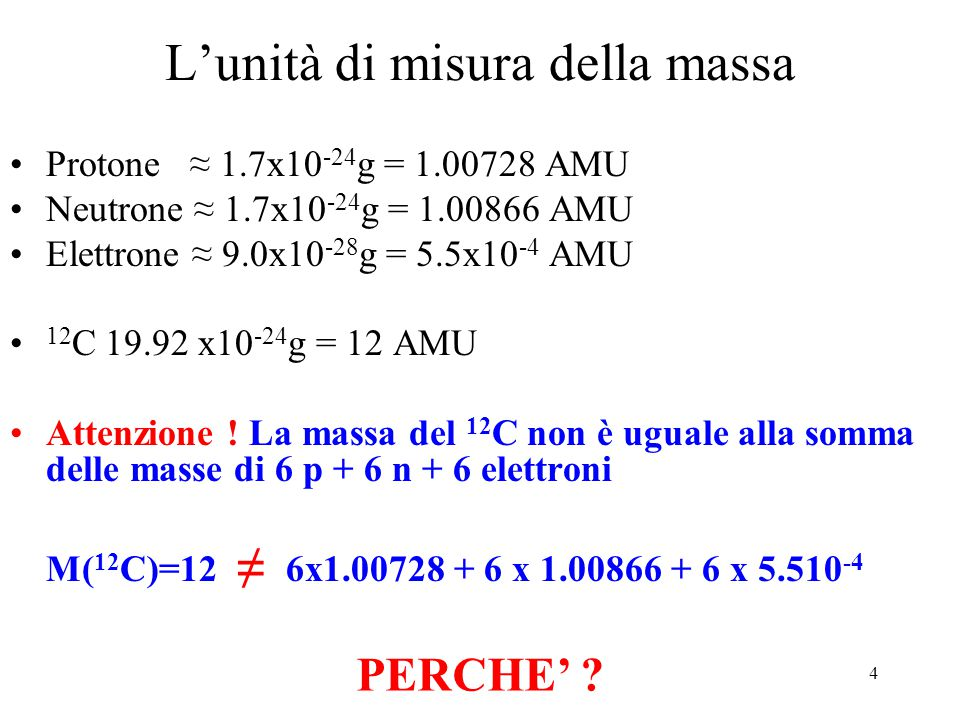 4 L'unità di misura della massa Protone ≈ 1.7x10 -24 g = 1.00728 AMU Neutrone ≈ 1.7x10 -24 g = 1.00866 AMU Elettrone ≈ 9.0x10 -28 g = 5.5x10 -4 AMU 12 C 19.92 x10 -24 g = 12 AMU Attenzione .