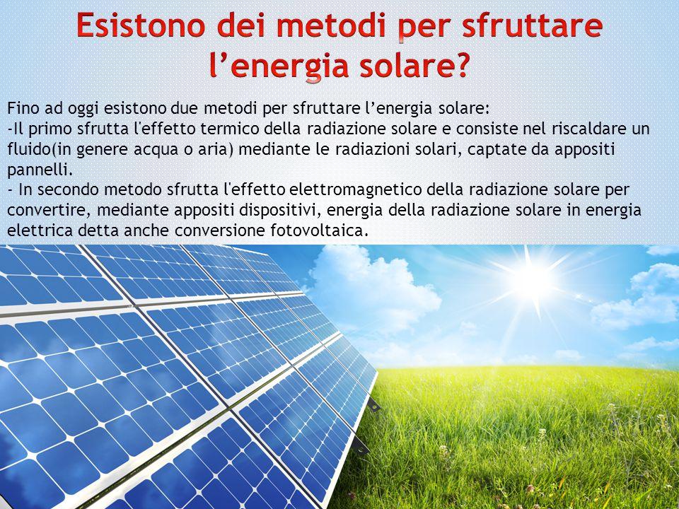 Fino ad oggi esistono due metodi per sfruttare l'energia solare: -Il primo sfrutta l'effetto termico della radiazione solare e consiste nel riscaldare