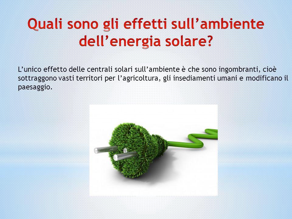 L'unico effetto delle centrali solari sull'ambiente è che sono ingombranti, cioè sottraggono vasti territori per l'agricoltura, gli insediamenti umani