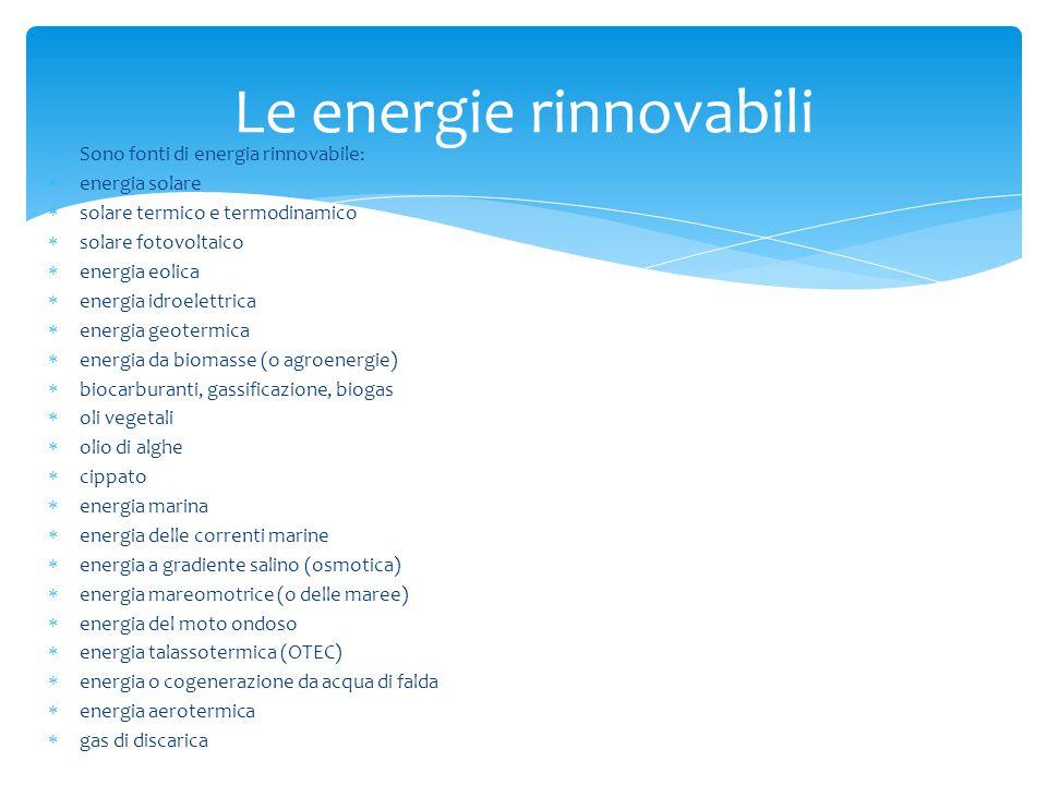  Sono fonti di energia rinnovabile:  energia solare  solare termico e termodinamico  solare fotovoltaico  energia eolica  energia idroelettrica  energia geotermica  energia da biomasse (o agroenergie)  biocarburanti, gassificazione, biogas  oli vegetali  olio di alghe  cippato  energia marina  energia delle correnti marine  energia a gradiente salino (osmotica)  energia mareomotrice (o delle maree)  energia del moto ondoso  energia talassotermica (OTEC)  energia o cogenerazione da acqua di falda  energia aerotermica  gas di discarica Le energie rinnovabili