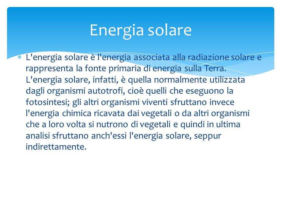  L'energia solare è l'energia associata alla radiazione solare e rappresenta la fonte primaria di energia sulla Terra. L'energia solare, infatti, è q