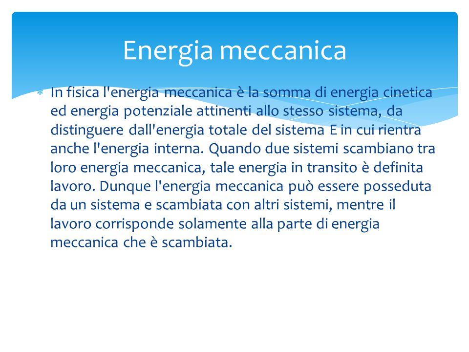  In fisica l energia meccanica è la somma di energia cinetica ed energia potenziale attinenti allo stesso sistema, da distinguere dall energia totale del sistema E in cui rientra anche l energia interna.