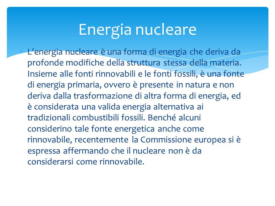  L'energia nucleare è una forma di energia che deriva da profonde modifiche della struttura stessa della materia. Insieme alle fonti rinnovabili e le