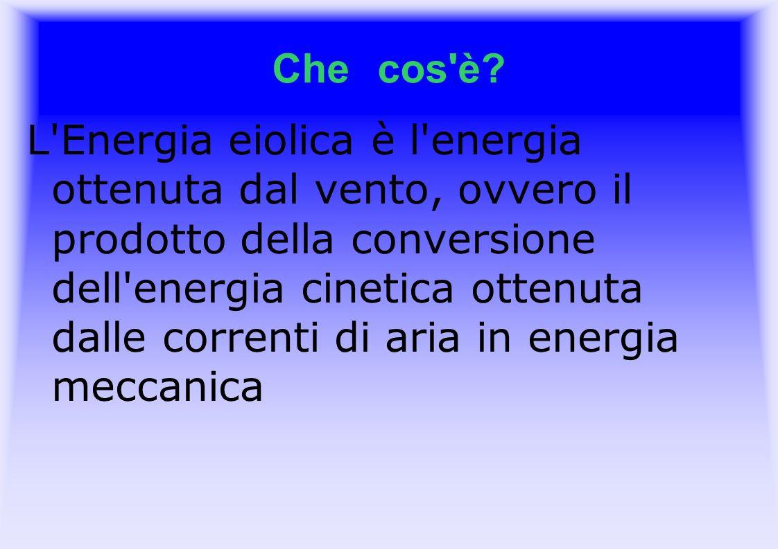 Che cos'è? L'Energia eiolica è l'energia ottenuta dal vento, ovvero il prodotto della conversione dell'energia cinetica ottenuta dalle correnti di ari