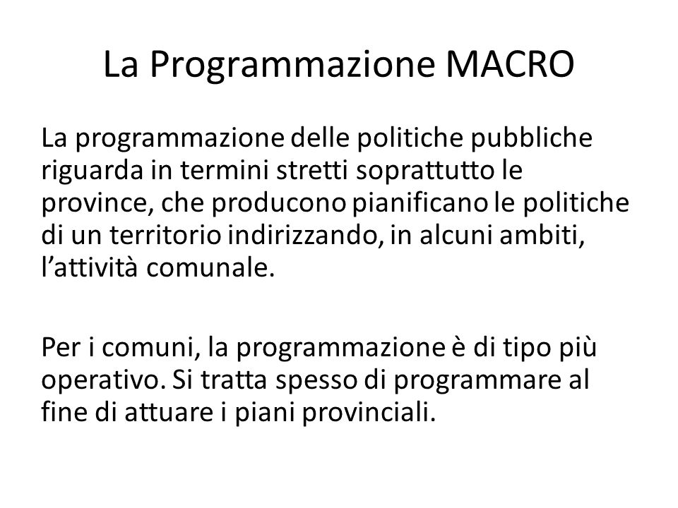 La Programmazione MACRO La programmazione delle politiche pubbliche riguarda in termini stretti soprattutto le province, che producono pianificano le