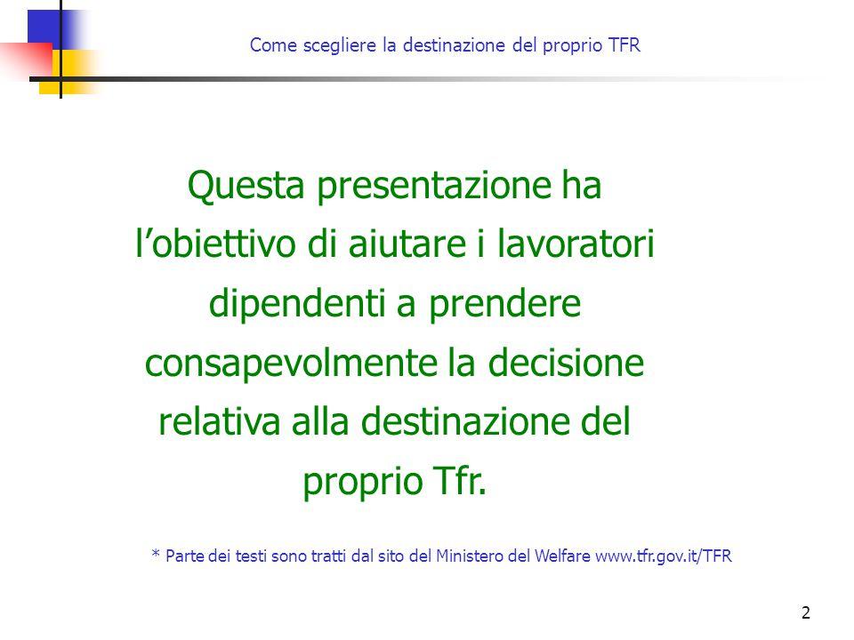 2 Come scegliere la destinazione del proprio TFR Questa presentazione ha l'obiettivo di aiutare i lavoratori dipendenti a prendere consapevolmente la decisione relativa alla destinazione del proprio Tfr.