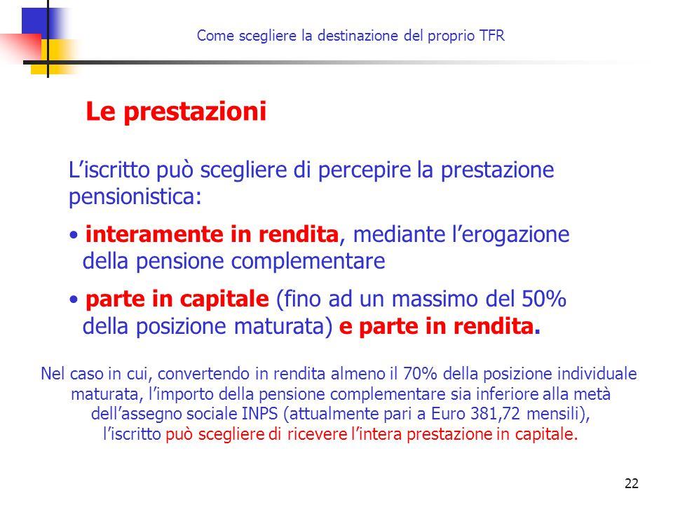 22 Come scegliere la destinazione del proprio TFR Le prestazioni L'iscritto può scegliere di percepire la prestazione pensionistica: interamente in rendita, mediante l'erogazione della pensione complementare parte in capitale (fino ad un massimo del 50% della posizione maturata) e parte in rendita.